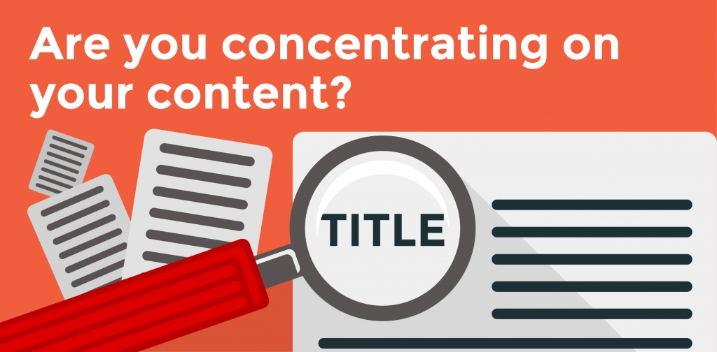 Are you concentrating on your content?